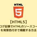 【HTML5】 ブログ記事でHTMLのソースコードを背景色付きで掲載する方法