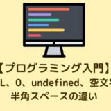 【プログラミング入門】NULL、0、undefined、空文字、半角スペースの違い