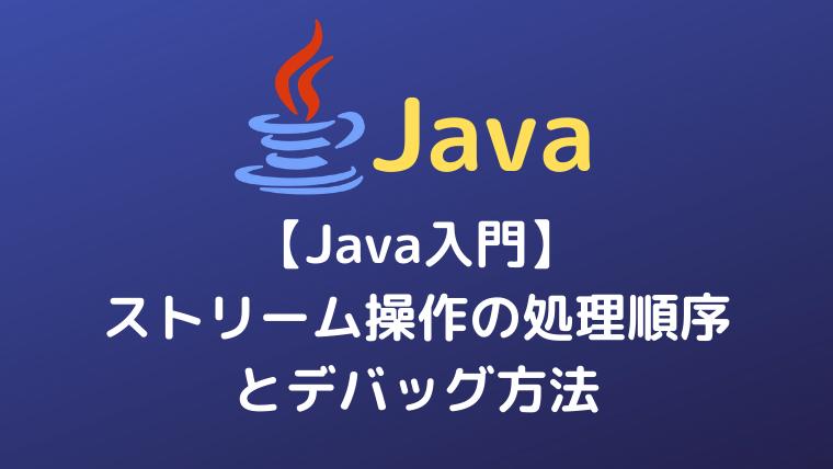 【Java入門】ストリーム操作の処理順序とデバッグ方法